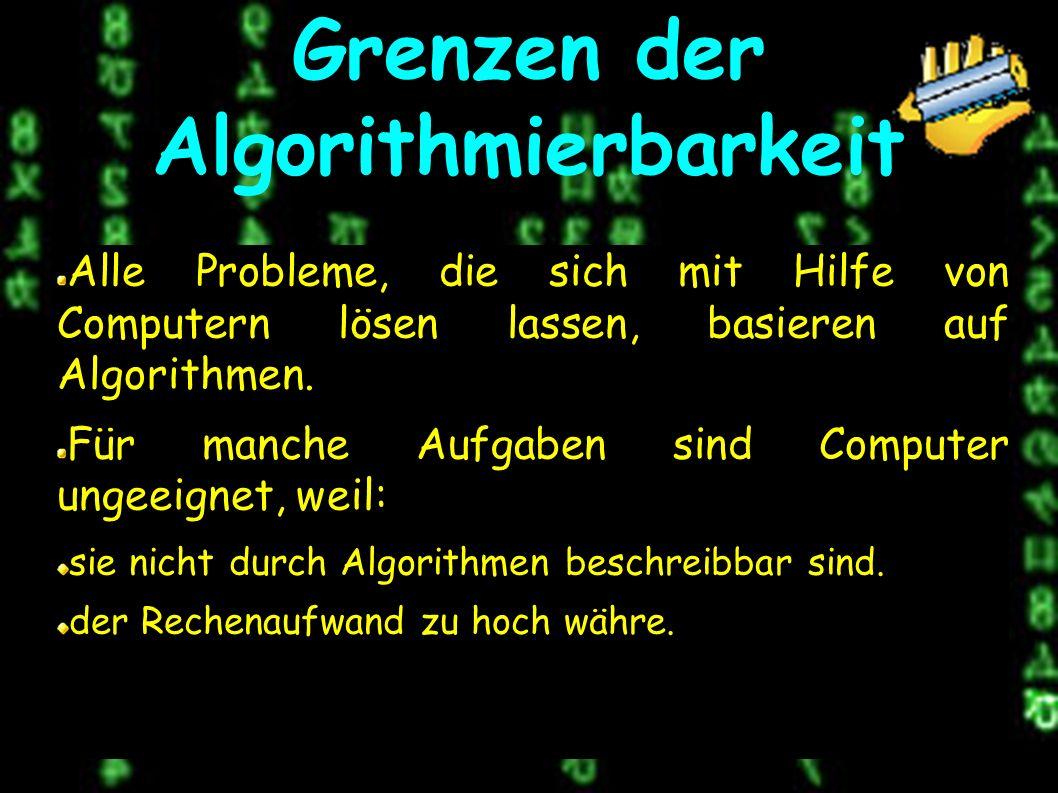 Grenzen der Algorithmierbarkeit Alle Probleme, die sich mit Hilfe von Computern lösen lassen, basieren auf Algorithmen.