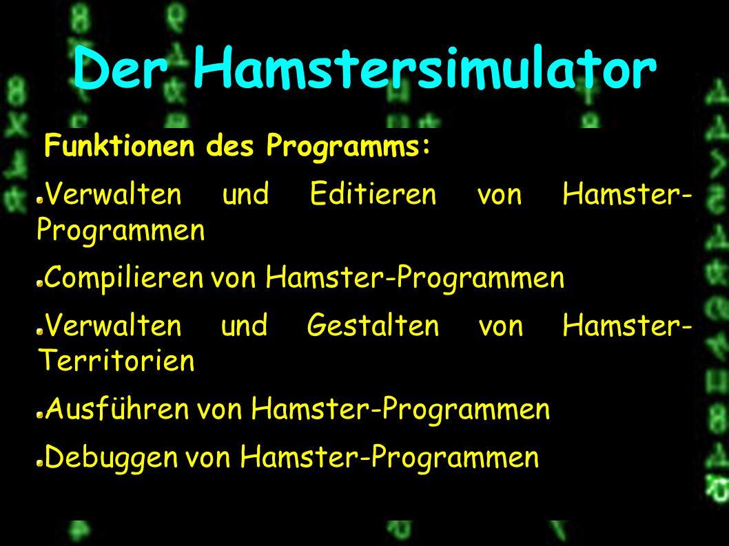 Der Hamstersimulator Funktionen des Programms: Verwalten und Editieren von Hamster- Programmen Compilieren von Hamster-Programmen Verwalten und Gestalten von Hamster- Territorien Ausführen von Hamster-Programmen Debuggen von Hamster-Programmen