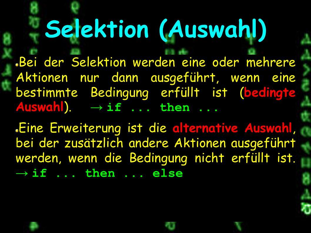 Selektion (Auswahl) Bei der Selektion werden eine oder mehrere Aktionen nur dann ausgeführt, wenn eine bestimmte Bedingung erfüllt ist (bedingte Auswahl).