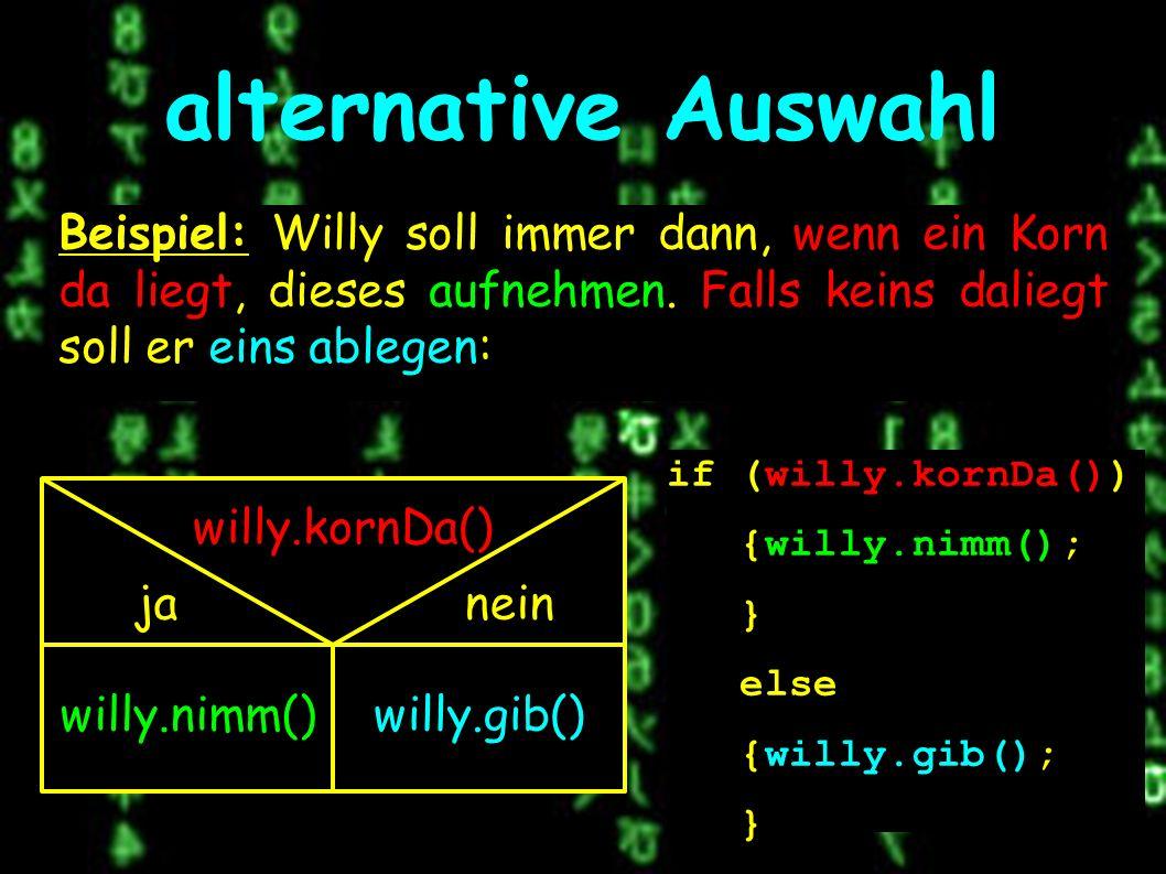 alternative Auswahl willy.kornDa() janein willy.nimm()willy.gib() Beispiel: Willy soll immer dann, wenn ein Korn da liegt, dieses aufnehmen.