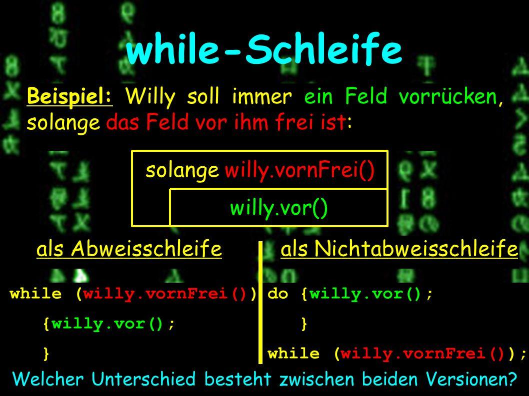 while-Schleife als Abweisschleife Beispiel: Willy soll immer ein Feld vorrücken, solange das Feld vor ihm frei ist: solange willy.vornFrei() willy.vor() als Nichtabweisschleife while (willy.vornFrei()) {willy.vor(); } do {willy.vor(); } while (willy.vornFrei()); Welcher Unterschied besteht zwischen beiden Versionen
