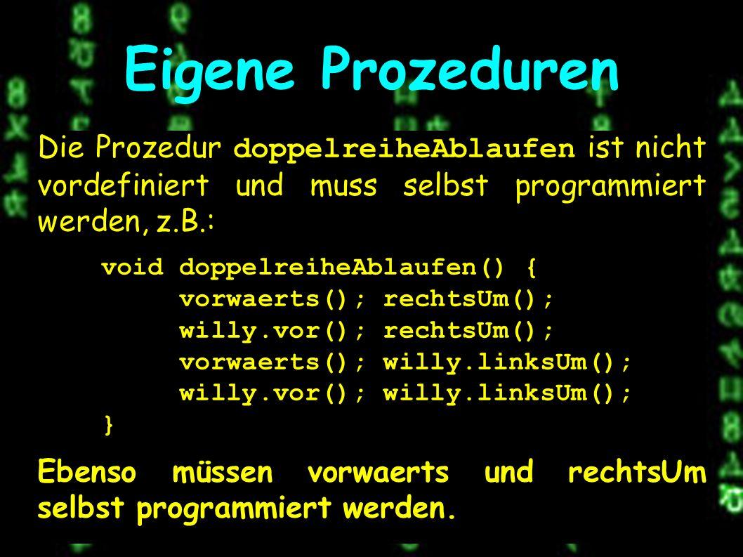 Eigene Prozeduren Die Prozedur doppelreiheAblaufen ist nicht vordefiniert und muss selbst programmiert werden, z.B.: void doppelreiheAblaufen() { vorwaerts(); rechtsUm(); willy.vor(); rechtsUm(); vorwaerts(); willy.linksUm(); willy.vor(); willy.linksUm(); } Ebenso müssen vorwaerts und rechtsUm selbst programmiert werden.