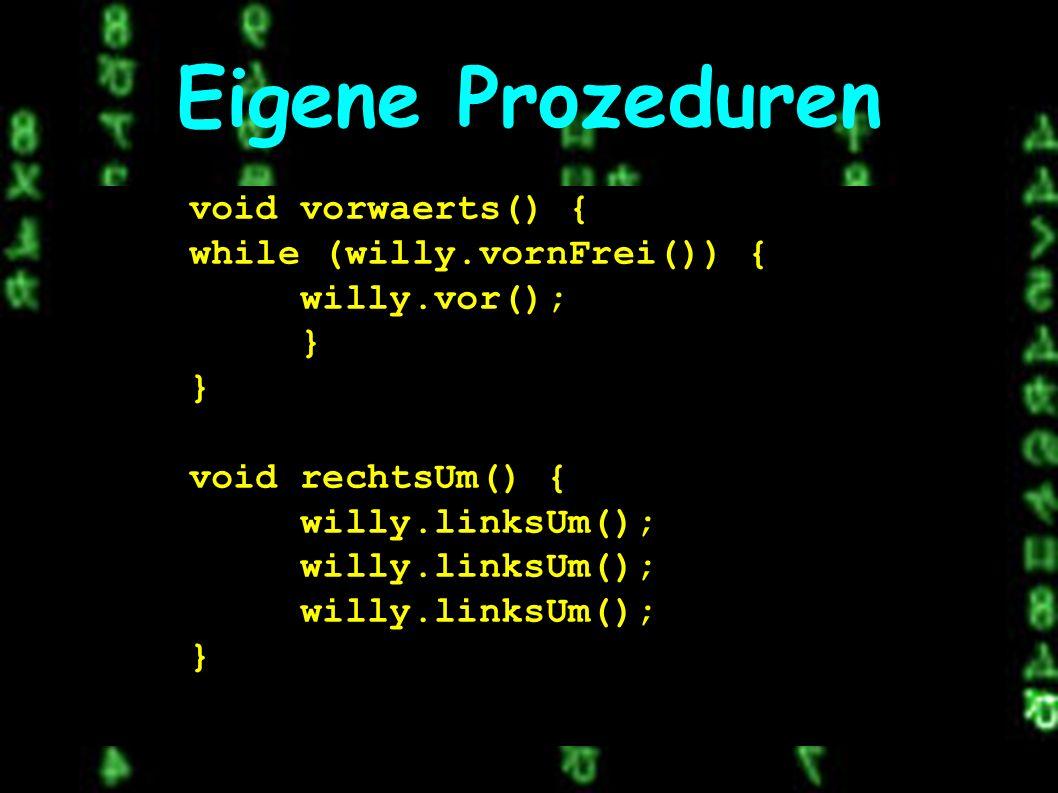 Eigene Prozeduren void vorwaerts() { while (willy.vornFrei()) { willy.vor(); } } void rechtsUm() { willy.linksUm(); }