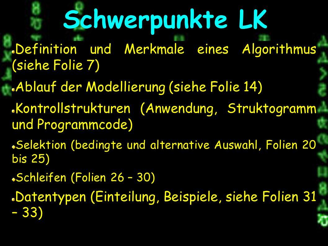 Definition und Merkmale eines Algorithmus (siehe Folie 7) Ablauf der Modellierung (siehe Folie 14) Kontrollstrukturen (Anwendung, Struktogramm und Programmcode) Selektion (bedingte und alternative Auswahl, Folien 20 bis 25) Schleifen (Folien 26 – 30) Datentypen (Einteilung, Beispiele, siehe Folien 31 – 33) Schwerpunkte LK