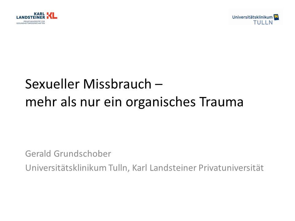 Sexueller Missbrauch – mehr als nur ein organisches Trauma Gerald Grundschober Universitätsklinikum Tulln, Karl Landsteiner Privatuniversität