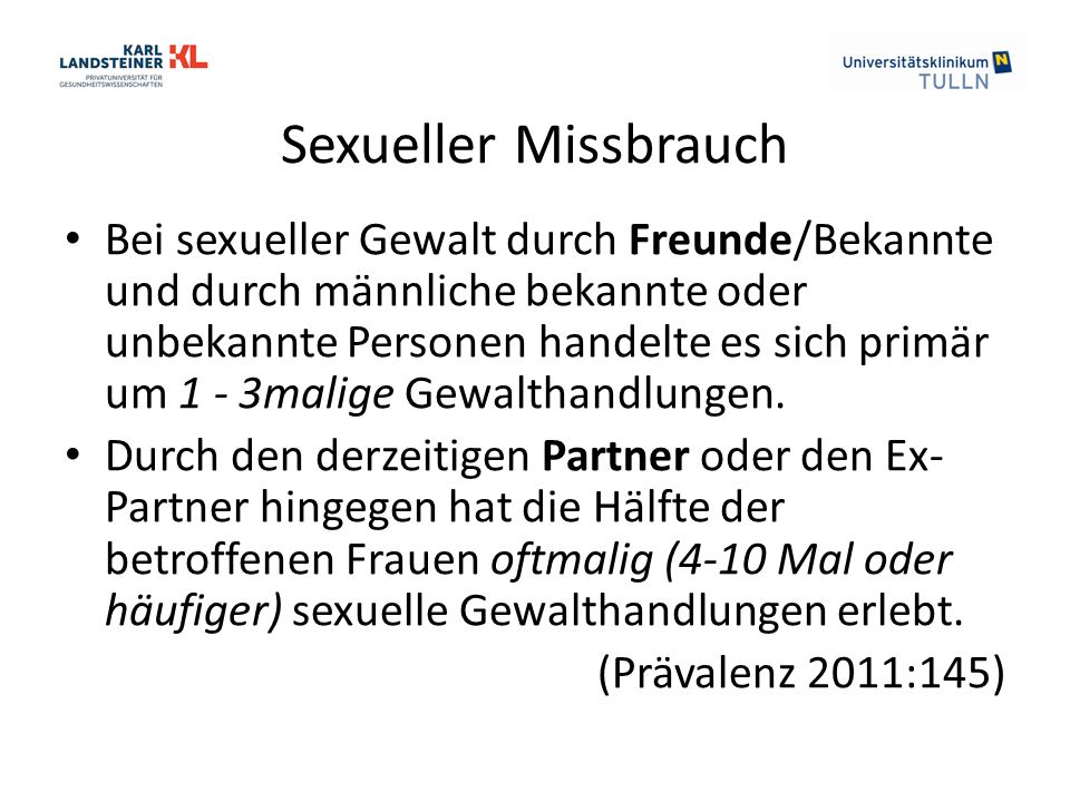Sexueller Missbrauch Bei sexueller Gewalt durch Freunde/Bekannte und durch männliche bekannte oder unbekannte Personen handelte es sich primär um 1 - 3malige Gewalthandlungen.