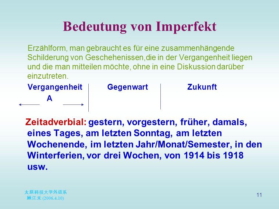 太原科技大学外语系 顾江禾 (2006.4.10) 11 Bedeutung von Imperfekt Erzählform, man gebraucht es für eine zusammenhängende Schilderung von Geschehenissen,die in der Vergangenheit liegen und die man mitteilen möchte, ohne in eine Diskussion darüber einzutreten.