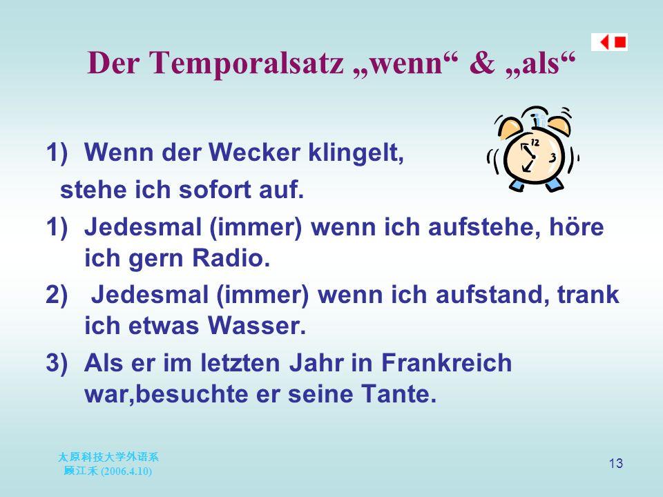 "太原科技大学外语系 顾江禾 (2006.4.10) 13 Der Temporalsatz ""wenn & ""als 1)Wenn der Wecker klingelt, stehe ich sofort auf."