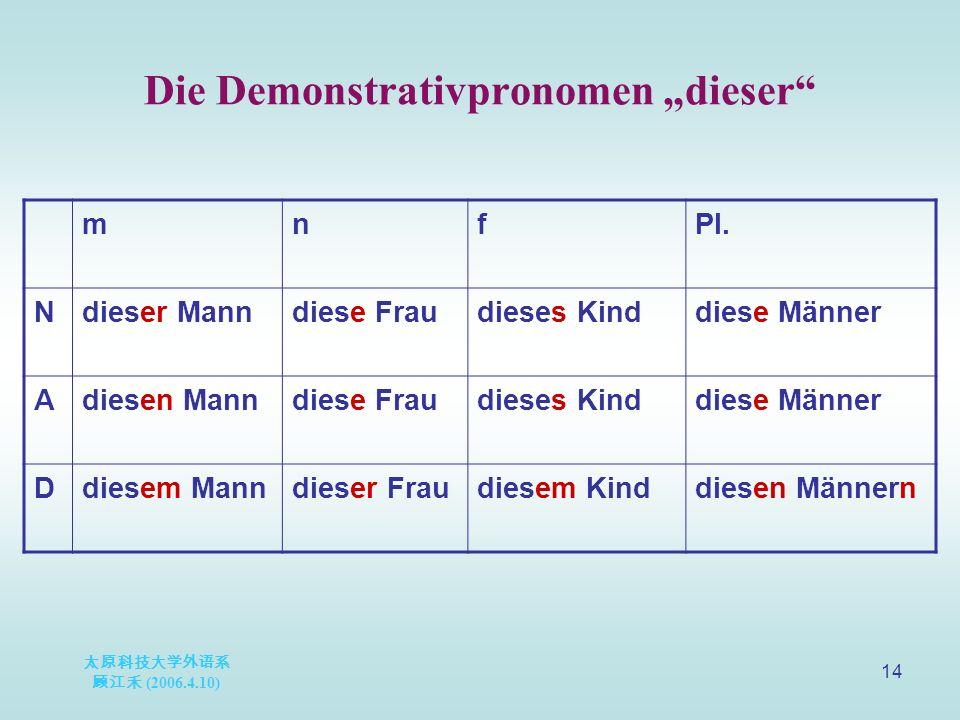 "太原科技大学外语系 顾江禾 (2006.4.10) 14 Die Demonstrativpronomen ""dieser mnfPl."