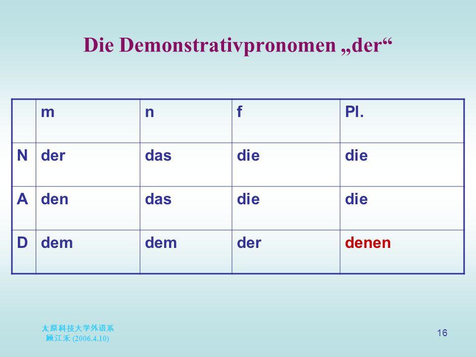 "太原科技大学外语系 顾江禾 (2006.4.10) 16 Die Demonstrativpronomen ""der mnfPl."