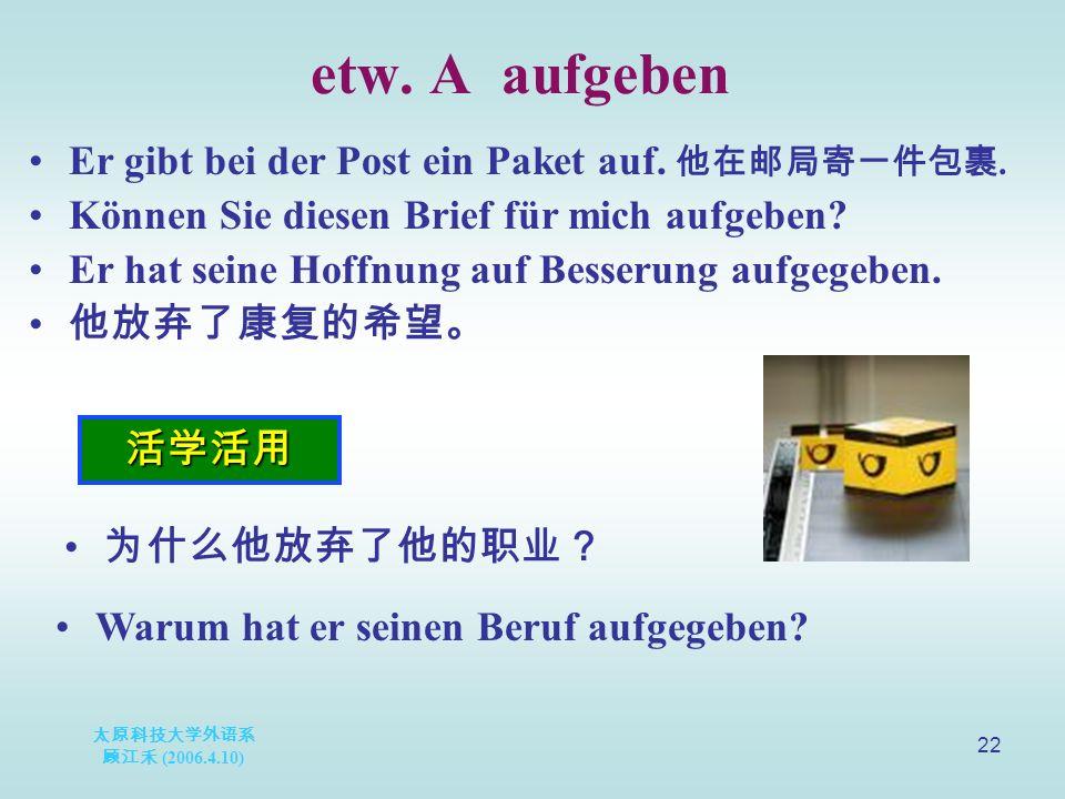 太原科技大学外语系 顾江禾 (2006.4.10) 22 etw. A aufgeben 活学活用 Er gibt bei der Post ein Paket auf.