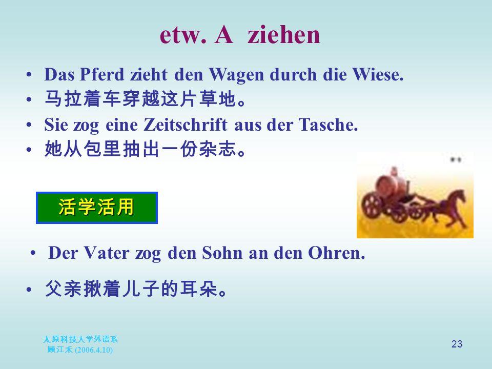 太原科技大学外语系 顾江禾 (2006.4.10) 23 etw. A ziehen 活学活用 Das Pferd zieht den Wagen durch die Wiese.