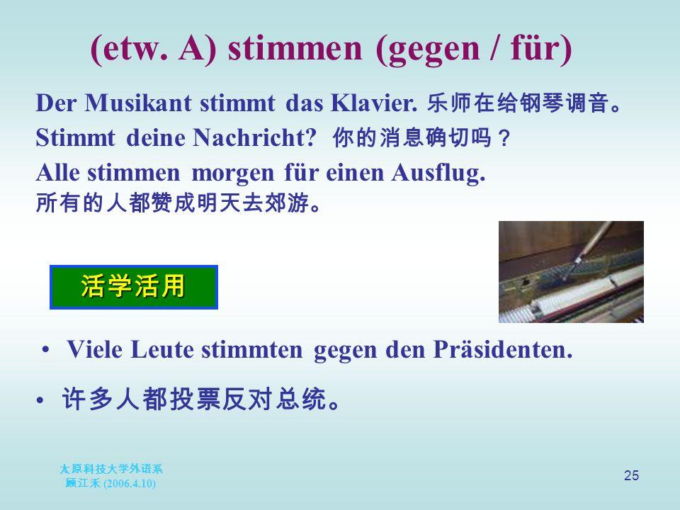 太原科技大学外语系 顾江禾 (2006.4.10) 25 (etw. A) stimmen (gegen / für) 活学活用 Der Musikant stimmt das Klavier.