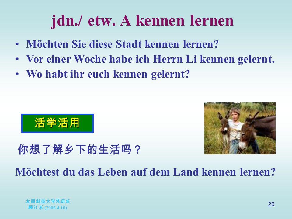 太原科技大学外语系 顾江禾 (2006.4.10) 26 jdn./ etw. A kennen lernen 活学活用 Möchten Sie diese Stadt kennen lernen.