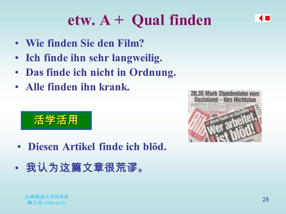 太原科技大学外语系 顾江禾 (2006.4.10) 28 etw. A + Qual finden 活学活用 Wie finden Sie den Film.