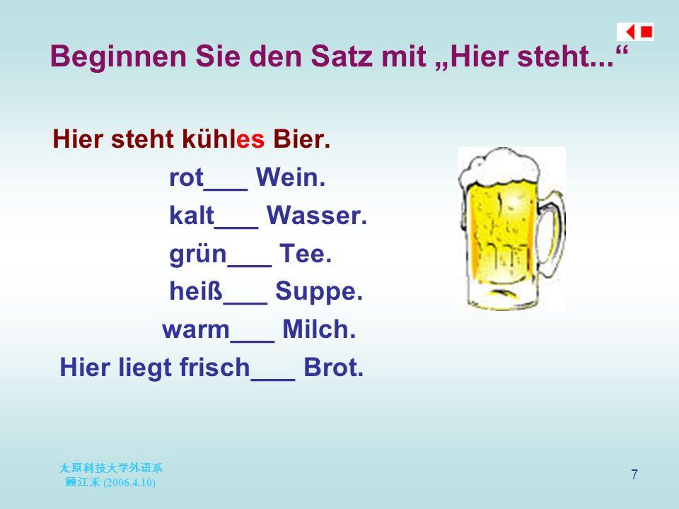 """太原科技大学外语系 顾江禾 (2006.4.10) 7 Beginnen Sie den Satz mit """"Hier steht... Hier steht kühles Bier."""