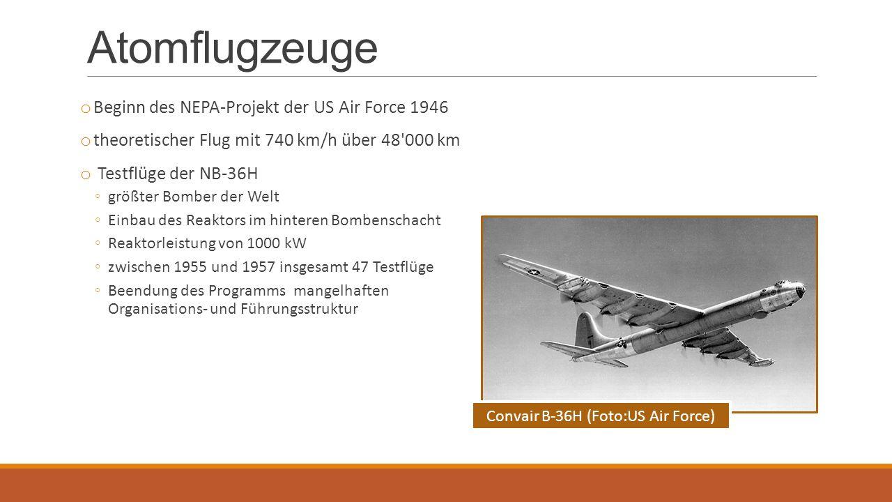 Atomflugzeuge o Beginn des NEPA-Projekt der US Air Force 1946 o theoretischer Flug mit 740 km/h über 48 000 km o Testflüge der NB-36H ◦größter Bomber der Welt ◦Einbau des Reaktors im hinteren Bombenschacht ◦Reaktorleistung von 1000 kW ◦zwischen 1955 und 1957 insgesamt 47 Testflüge ◦Beendung des Programms mangelhaften Organisations- und Führungsstruktur Convair B-36H (Foto:US Air Force)