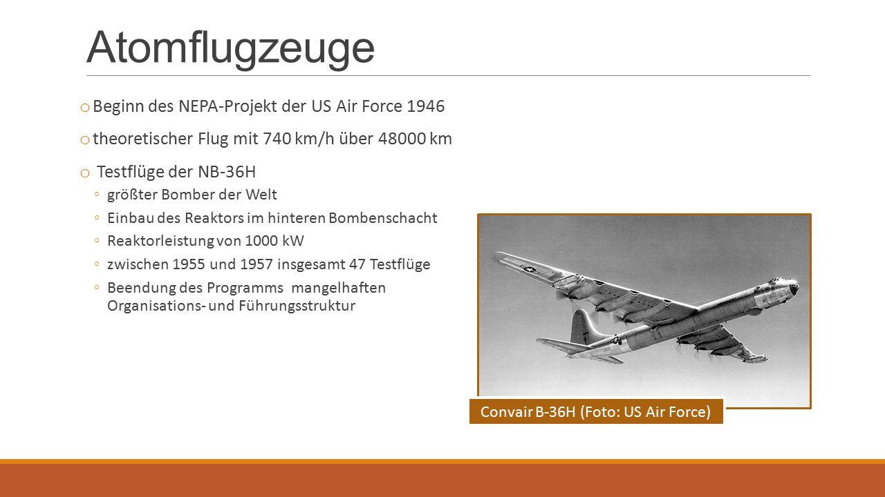Atomflugzeuge o Beginn des NEPA-Projekt der US Air Force 1946 o theoretischer Flug mit 740 km/h über 48000 km o Testflüge der NB-36H ◦größter Bomber der Welt ◦Einbau des Reaktors im hinteren Bombenschacht ◦Reaktorleistung von 1000 kW ◦zwischen 1955 und 1957 insgesamt 47 Testflüge ◦Beendung des Programms mangelhaften Organisations- und Führungsstruktur Convair B-36H (Foto: US Air Force)