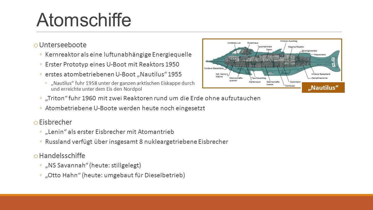 """Atomschiffe o Unterseeboote ◦Kernreaktor als eine luftunabhängige Energiequelle ◦Erster Prototyp eines U-Boot mit Reaktors 1950 ◦erstes atombetriebenen U-Boot """"Nautilus 1955 ◦""""Nautilus fuhr 1958 unter der ganzen arktischen Eiskappe durch und erreichte unter dem Eis den Nordpol ◦""""Triton fuhr 1960 mit zwei Reaktoren rund um die Erde ohne aufzutauchen ◦Atombetriebene U-Boote werden heute noch eingesetzt o Eisbrecher ◦""""Lenin als erster Eisbrecher mit Atomantrieb ◦Russland verfügt über insgesamt 8 nukleargetriebene Eisbrecher o Handelsschiffe ◦""""NS Savannah (heute: stillgelegt) ◦""""Otto Hahn (heute: umgebaut für Dieselbetrieb) """"Nautilus"""