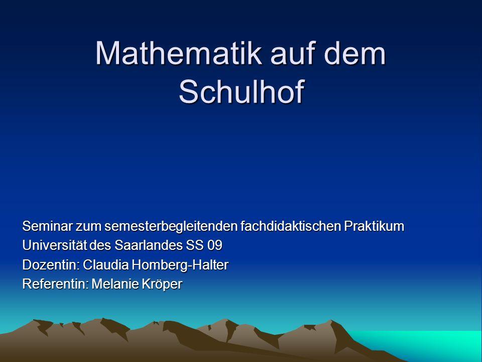 Mathematik auf dem Schulhof Seminar zum semesterbegleitenden fachdidaktischen Praktikum Universität des Saarlandes SS 09 Dozentin: Claudia Homberg-Hal