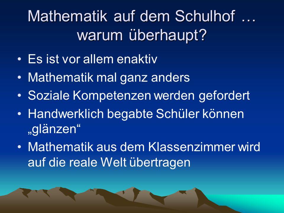 Mathematik auf dem Schulhof … warum überhaupt? Es ist vor allem enaktiv Mathematik mal ganz anders Soziale Kompetenzen werden gefordert Handwerklich b