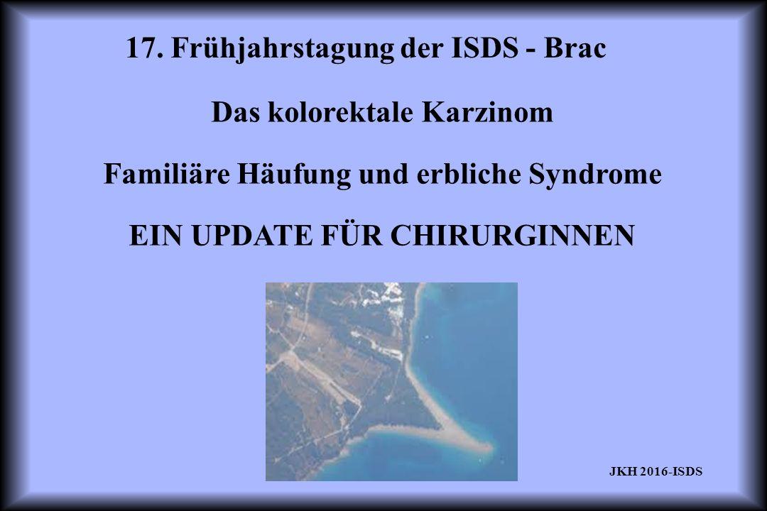 17. Frühjahrstagung der ISDS - Brac JKH 2016-ISDS Das kolorektale Karzinom Familiäre Häufung und erbliche Syndrome EIN UPDATE FÜR CHIRURGINNEN