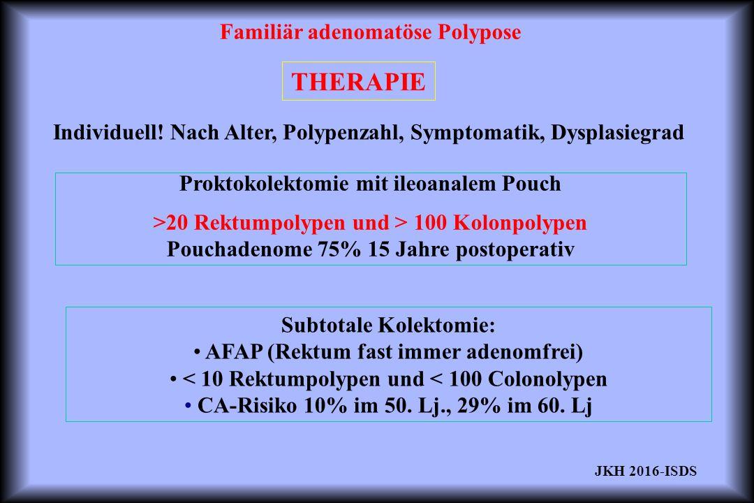 Familiär adenomatöse Polypose THERAPIE Proktokolektomie mit ileoanalem Pouch >20 Rektumpolypen und > 100 Kolonpolypen Pouchadenome 75% 15 Jahre postoperativ Subtotale Kolektomie: AFAP (Rektum fast immer adenomfrei) < 10 Rektumpolypen und < 100 Colonolypen CA-Risiko 10% im 50.