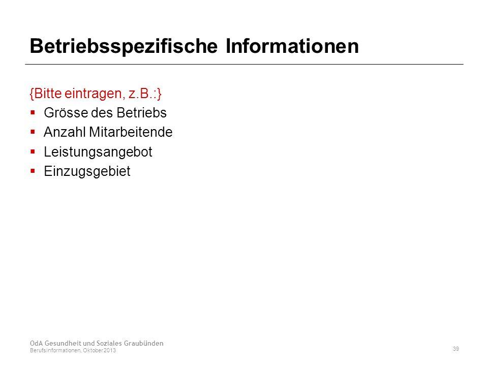 Betriebsspezifische Informationen {Bitte eintragen, z.B.:}  Grösse des Betriebs  Anzahl Mitarbeitende  Leistungsangebot  Einzugsgebiet OdA Gesundheit und Soziales Graubünden Berufsinformationen, Oktober 2013 39