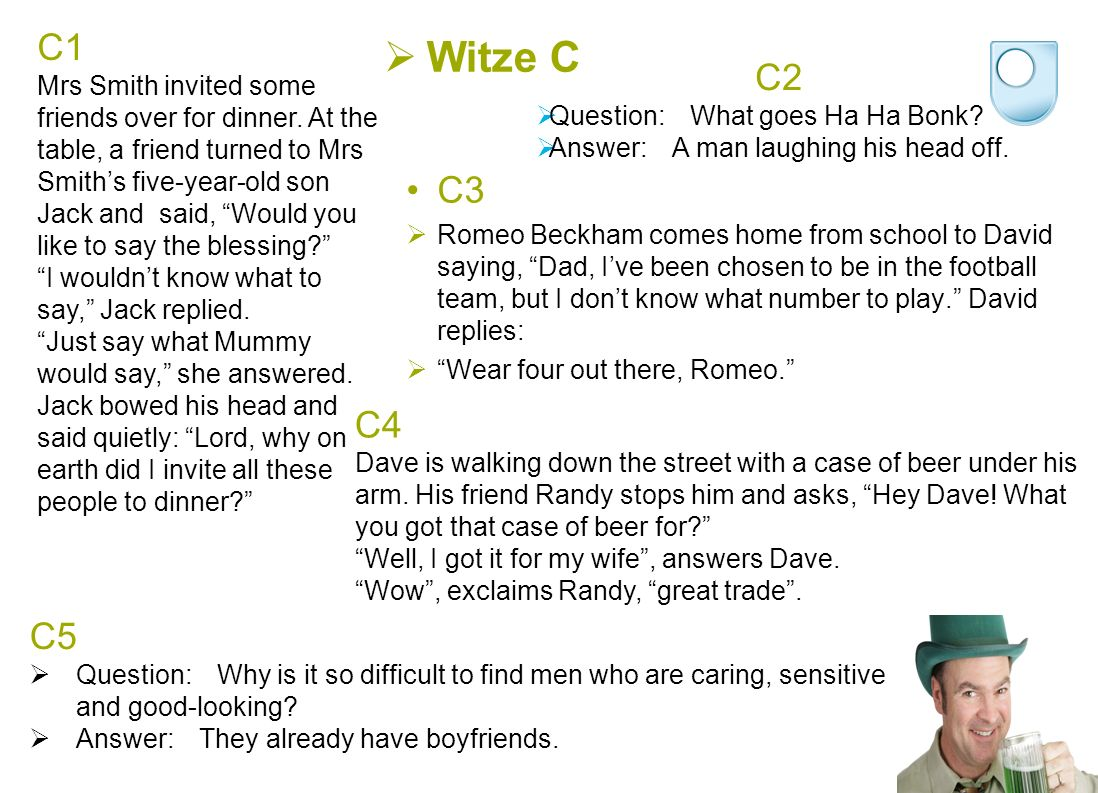 C3  Romeo Beckham comes home from school to David saying, Dad, I've been chosen to be in the football team, but I don't know what number to play. David replies:  Wear four out there, Romeo.  Witze C C1 Mrs Smith invited some friends over for dinner.