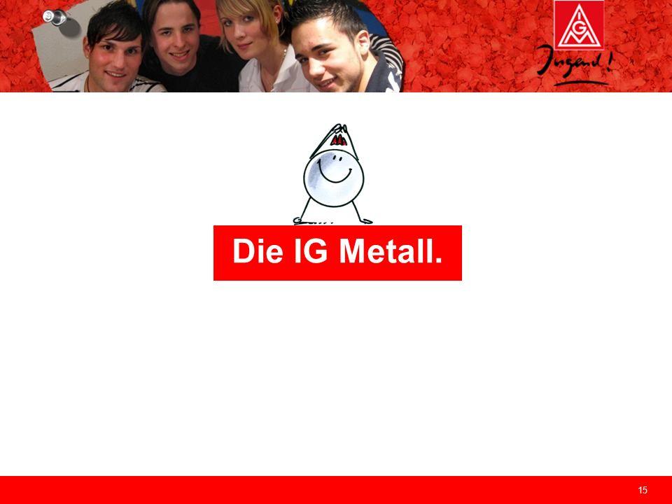 15 Die IG Metall.