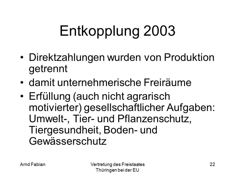 Arnd FabianVertretung des Freistaates Thüringen bei der EU 22 Entkopplung 2003 Direktzahlungen wurden von Produktion getrennt damit unternehmerische Freiräume Erfüllung (auch nicht agrarisch motivierter) gesellschaftlicher Aufgaben: Umwelt-, Tier- und Pflanzenschutz, Tiergesundheit, Boden- und Gewässerschutz