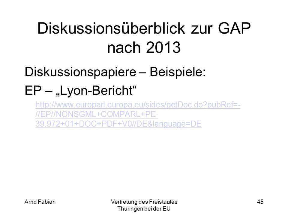 """Arnd FabianVertretung des Freistaates Thüringen bei der EU 45 Diskussionsüberblick zur GAP nach 2013 Diskussionspapiere – Beispiele: EP – """"Lyon-Bericht http://www.europarl.europa.eu/sides/getDoc.do pubRef=- //EP//NONSGML+COMPARL+PE- 39.972+01+DOC+PDF+V0//DE&language=DE"""