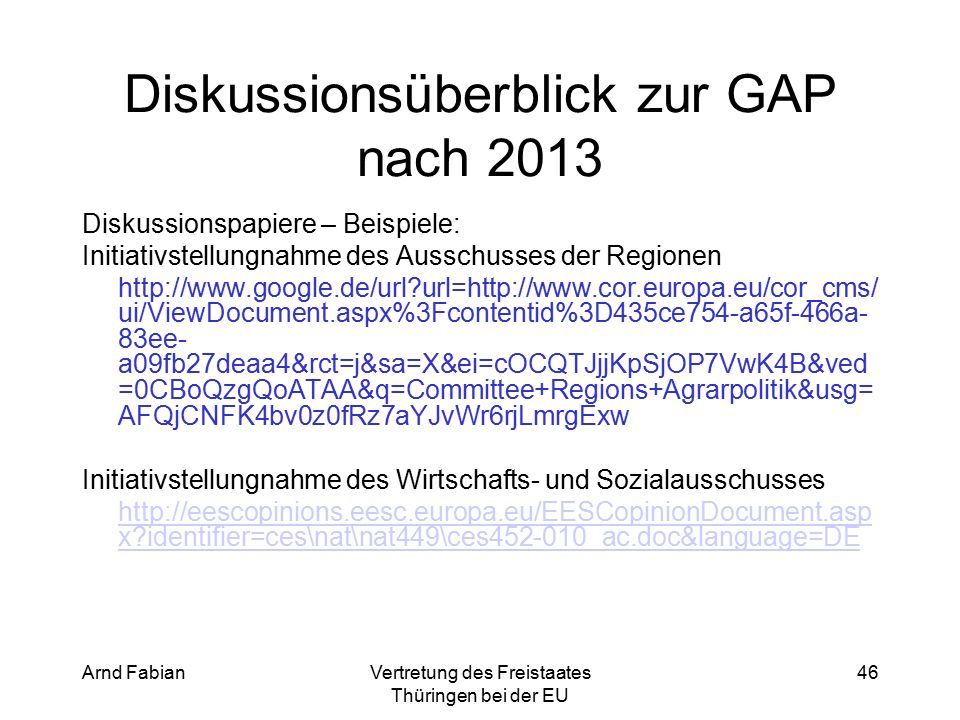 Arnd FabianVertretung des Freistaates Thüringen bei der EU 46 Diskussionsüberblick zur GAP nach 2013 Diskussionspapiere – Beispiele: Initiativstellungnahme des Ausschusses der Regionen http://www.google.de/url url=http://www.cor.europa.eu/cor_cms/ ui/ViewDocument.aspx%3Fcontentid%3D435ce754-a65f-466a- 83ee- a09fb27deaa4&rct=j&sa=X&ei=cOCQTJjjKpSjOP7VwK4B&ved =0CBoQzgQoATAA&q=Committee+Regions+Agrarpolitik&usg= AFQjCNFK4bv0z0fRz7aYJvWr6rjLmrgExw Initiativstellungnahme des Wirtschafts- und Sozialausschusses http://eescopinions.eesc.europa.eu/EESCopinionDocument.asp x identifier=ces\nat\nat449\ces452-010_ac.doc&language=DE
