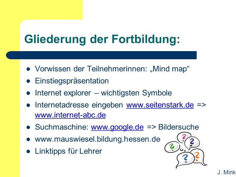 """J. Mink Gliederung der Fortbildung: Vorwissen der Teilnehmerinnen: """"Mind map"""" Einstiegspräsentation Internet explorer – wichtigsten Symbole Internetad"""