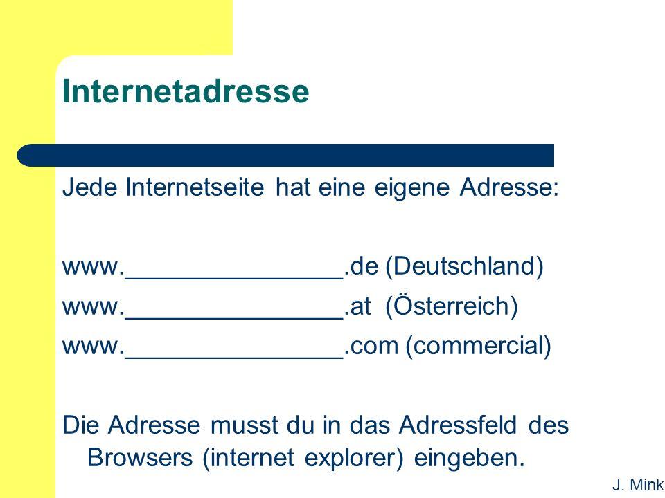 J. Mink Internetadresse Jede Internetseite hat eine eigene Adresse: www._______________.de (Deutschland) www._______________.at (Österreich) www._____