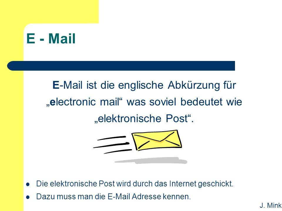 """J. Mink E - Mail E-Mail ist die englische Abkürzung für """"electronic mail"""" was soviel bedeutet wie """"elektronische Post"""". Die elektronische Post wird du"""