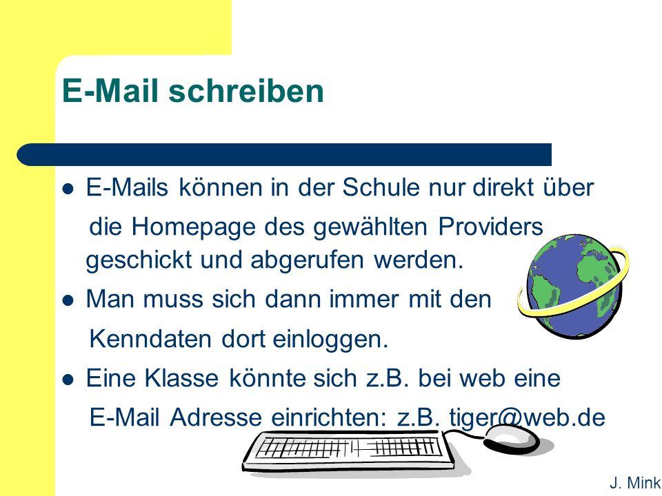 J. Mink E-Mail schreiben E-Mails können in der Schule nur direkt über die Homepage des gewählten Providers geschickt und abgerufen werden. Man muss si
