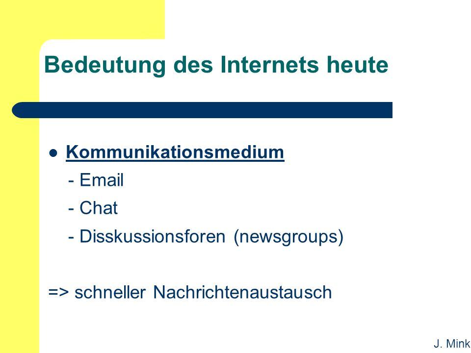 J. Mink Bedeutung des Internets heute Kommunikationsmedium - Email - Chat - Disskussionsforen (newsgroups) => schneller Nachrichtenaustausch
