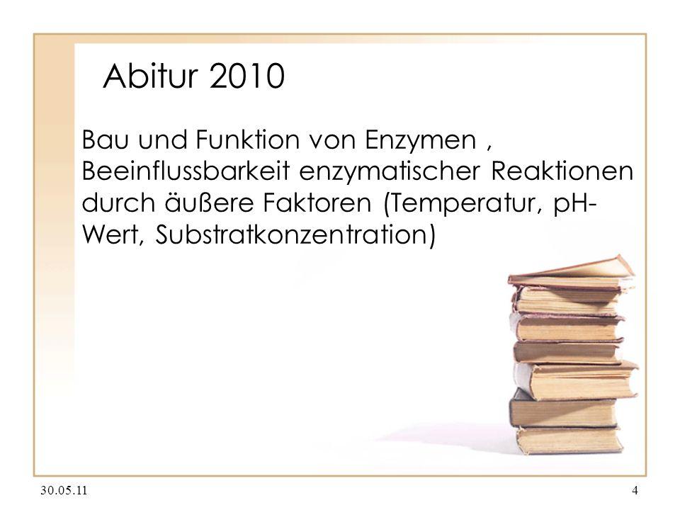 Abitur 2010 Bau und Funktion von Enzymen, Beeinflussbarkeit enzymatischer Reaktionen durch äußere Faktoren (Temperatur, pH- Wert, Substratkonzentration) 30.05.114