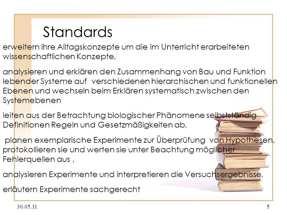Standards erweitern ihre Alltagskonzepte um die im Unterricht erarbeiteten wissenschaftlichen Konzepte, analysieren und erklären den Zusammenhang von Bau und Funktion lebender Systeme auf verschiedenen hierarchischen und funktionellen Ebenen und wechseln beim Erklären systematisch zwischen den Systemebenen leiten aus der Betrachtung biologischer Phänomene selbstständig Definitionen Regeln und Gesetzmäßigkeiten ab, planen exemplarische Experimente zur Überprüfung von Hypothesen, protokollieren sie und werten sie unter Beachtung möglicher Fehlerquellen aus, analysieren Experimente und interpretieren die Versuchsergebnisse, erläutern Experimente sachgerecht 30.05.115