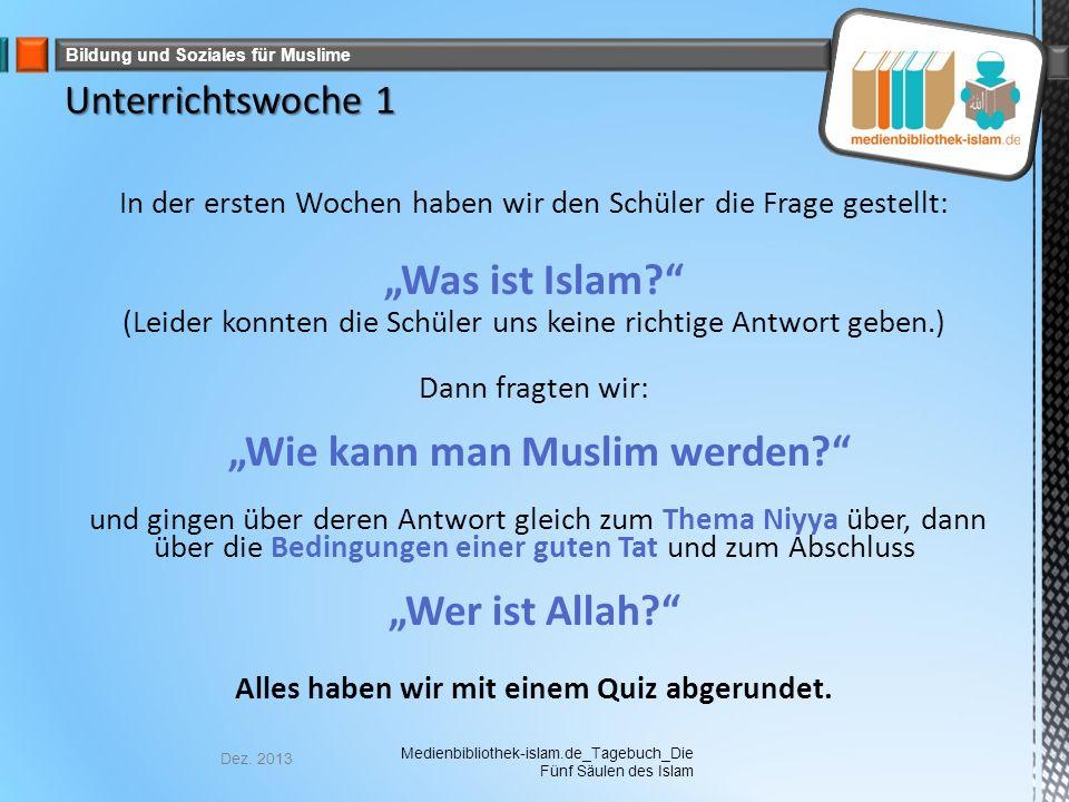 """Bildung und Soziales für Muslime In der ersten Wochen haben wir den Schüler die Frage gestellt: """"Was ist Islam (Leider konnten die Schüler uns keine richtige Antwort geben.) Dann fragten wir: """"Wie kann man Muslim werden und gingen über deren Antwort gleich zum Thema Niyya über, dann über die Bedingungen einer guten Tat und zum Abschluss """"Wer ist Allah Alles haben wir mit einem Quiz abgerundet."""