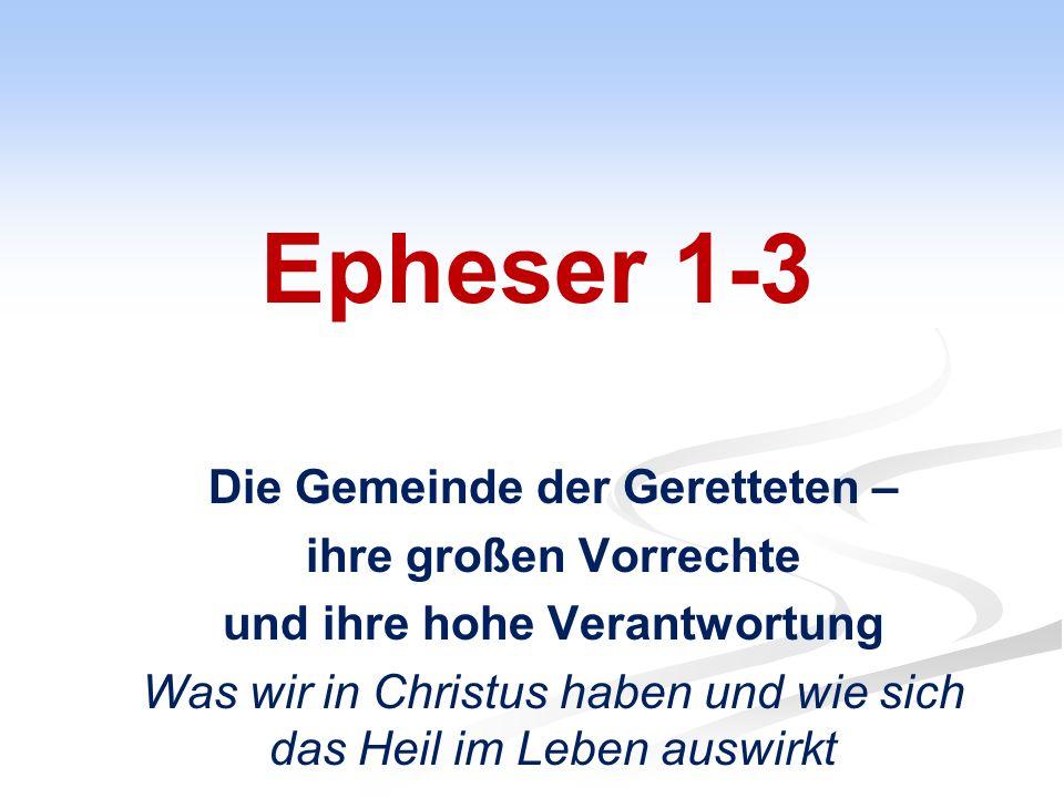 Epheser 1-3 Die Gemeinde der Geretteten – ihre großen Vorrechte und ihre hohe Verantwortung Was wir in Christus haben und wie sich das Heil im Leben auswirkt