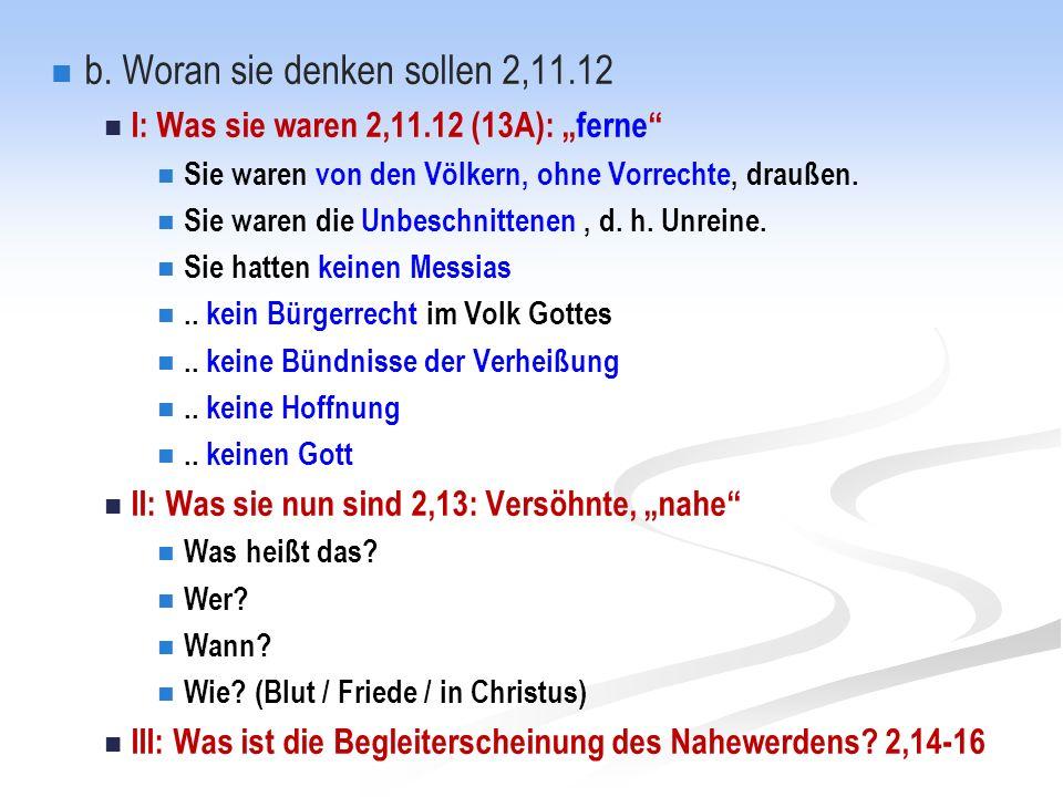 """b. Woran sie denken sollen 2,11.12 I: Was sie waren 2,11.12 (13A): """"ferne"""" Sie waren von den Völkern, ohne Vorrechte, draußen. Sie waren die Unbeschni"""