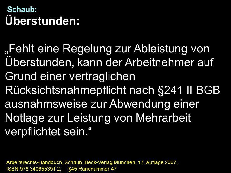 """Schaub: Überstunden: """"Fehlt eine Regelung zur Ableistung von Überstunden, kann der Arbeitnehmer auf Grund einer vertraglichen Rücksichtsnahmepflicht nach §241 II BGB ausnahmsweise zur Abwendung einer Notlage zur Leistung von Mehrarbeit verpflichtet sein. Arbeitsrechts-Handbuch, Schaub, Beck-Verlag München, 12."""
