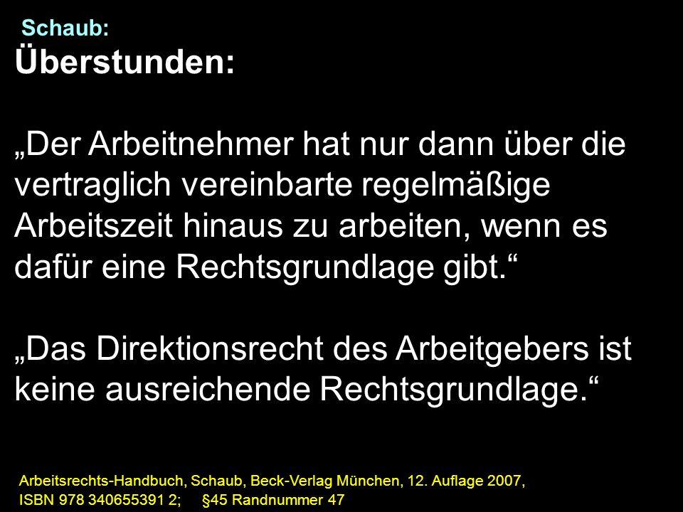 """Schaub: Überstunden: """"Der Arbeitnehmer hat nur dann über die vertraglich vereinbarte regelmäßige Arbeitszeit hinaus zu arbeiten, wenn es dafür eine Rechtsgrundlage gibt. """"Das Direktionsrecht des Arbeitgebers ist keine ausreichende Rechtsgrundlage. Arbeitsrechts-Handbuch, Schaub, Beck-Verlag München, 12."""