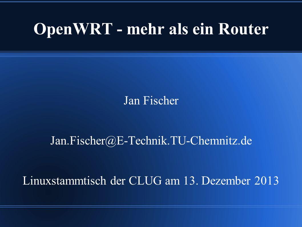 OpenWRT - mehr als ein Router Jan Fischer Jan.Fischer@E-Technik.TU-Chemnitz.de Linuxstammtisch der CLUG am 13.