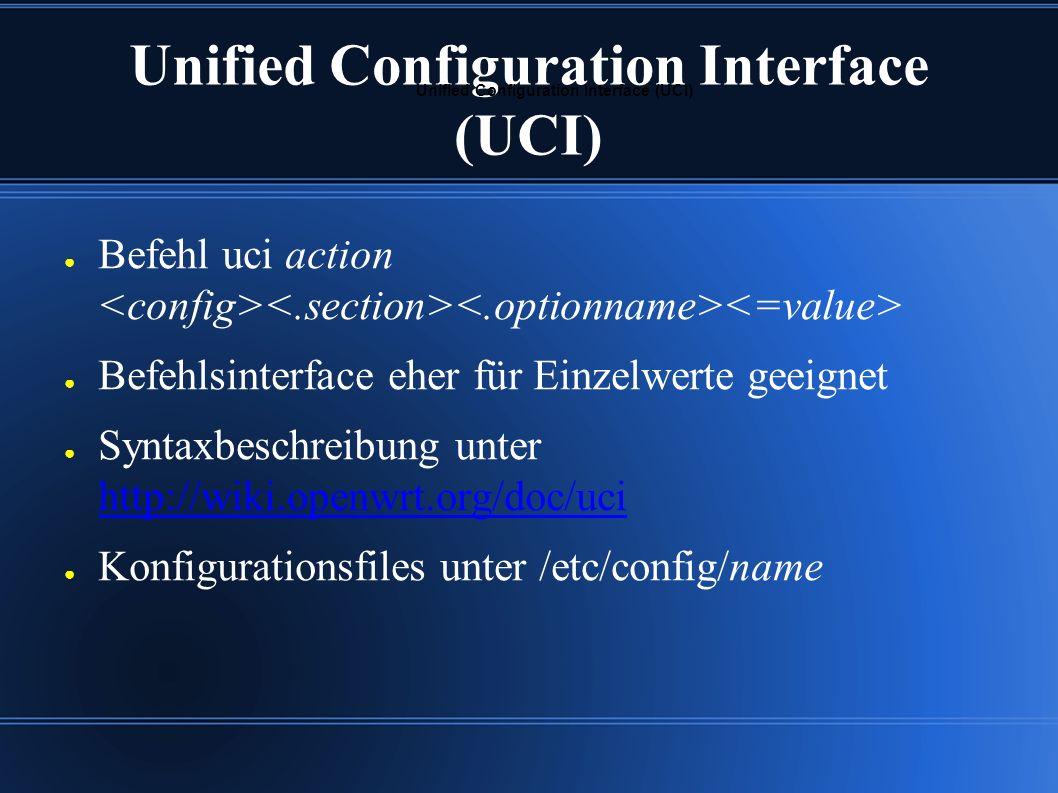Unified Configuration Interface (UCI) ● Befehl uci action ● Befehlsinterface eher für Einzelwerte geeignet ● Syntaxbeschreibung unter http://wiki.openwrt.org/doc/uci http://wiki.openwrt.org/doc/uci ● Konfigurationsfiles unter /etc/config/name Unified Configuration Interface (UCI)