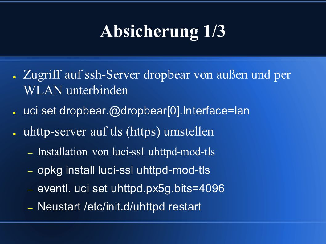 Absicherung 1/3 ● Zugriff auf ssh-Server dropbear von außen und per WLAN unterbinden ● uci set dropbear.@dropbear[0].Interface=lan ● uhttp-server auf tls (https) umstellen – Installation von luci-ssl uhttpd-mod-tls – opkg install luci-ssl uhttpd-mod-tls – eventl.