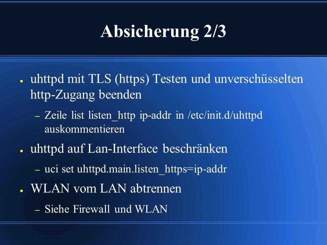Absicherung 2/3 ● uhttpd mit TLS (https) Testen und unverschüsselten http-Zugang beenden – Zeile list listen_http ip-addr in /etc/init.d/uhttpd auskommentieren ● uhttpd auf Lan-Interface beschränken – uci set uhttpd.main.listen_https=ip-addr ● WLAN vom LAN abtrennen – Siehe Firewall und WLAN