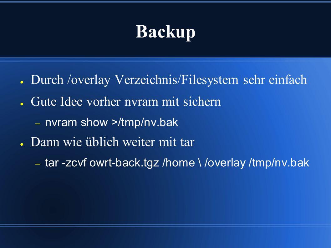 Backup ● Durch /overlay Verzeichnis/Filesystem sehr einfach ● Gute Idee vorher nvram mit sichern – nvram show >/tmp/nv.bak ● Dann wie üblich weiter mit tar – tar -zcvf owrt-back.tgz /home \ /overlay /tmp/nv.bak